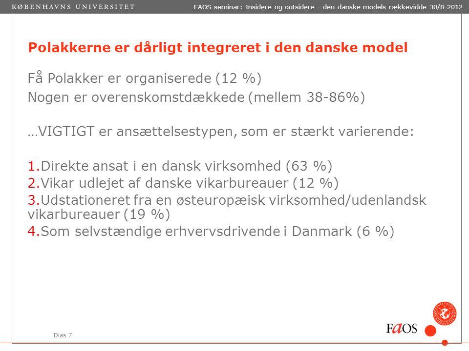 Dias 7 FAOS seminar: Insidere og outsidere - den danske models rækkevidde 30/8-2012 Polakkerne er dårligt integreret i den danske model Få Polakker er organiserede (12 %) Nogen er overenskomstdækkede (mellem 38-86%) …VIGTIGT er ansættelsestypen, som er stærkt varierende: 1.Direkte ansat i en dansk virksomhed (63 %) 2.Vikar udlejet af danske vikarbureauer (12 %) 3.Udstationeret fra en østeuropæisk virksomhed/udenlandsk vikarbureauer (19 %) 4.Som selvstændige erhvervsdrivende i Danmark (6 %)
