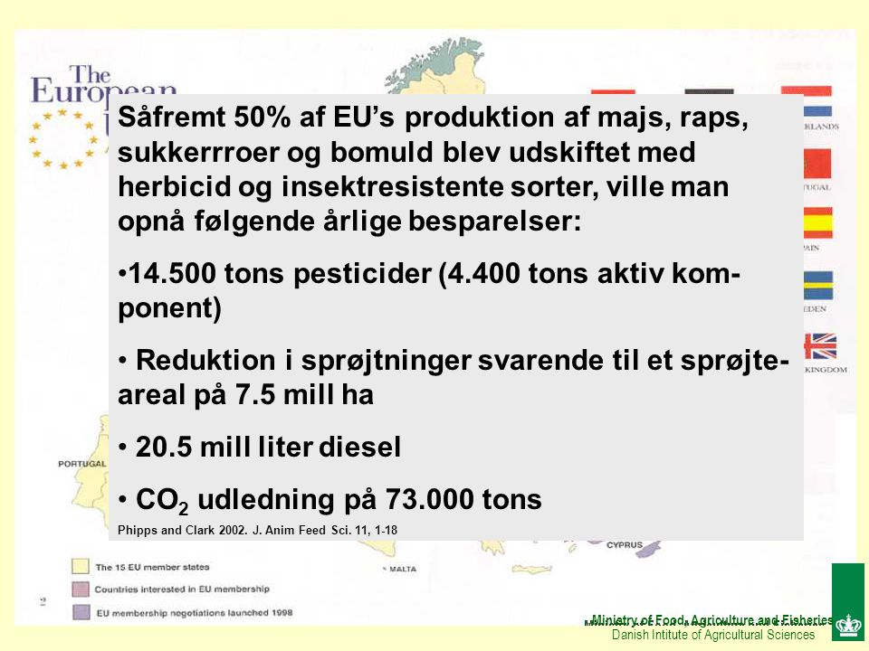 Ministry of Food, Agriculture and Fisheries Danish Intitute of Agricultural Sciences Såfremt 50% af EU's produktion af majs, raps, sukkerrroer og bomuld blev udskiftet med herbicid og insektresistente sorter, ville man opnå følgende årlige besparelser: 14.500 tons pesticider (4.400 tons aktiv kom- ponent) Reduktion i sprøjtninger svarende til et sprøjte- areal på 7.5 mill ha 20.5 mill liter diesel CO 2 udledning på 73.000 tons Phipps and Clark 2002.