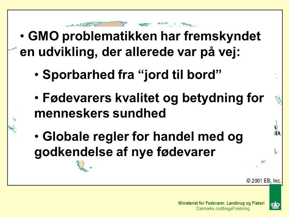 Ministeriet for Fødevarer, Landbrug og Fiskeri Danmarks JordbrugsForskning GMO problematikken har fremskyndet en udvikling, der allerede var på vej: Sporbarhed fra jord til bord Fødevarers kvalitet og betydning for menneskers sundhed Globale regler for handel med og godkendelse af nye fødevarer