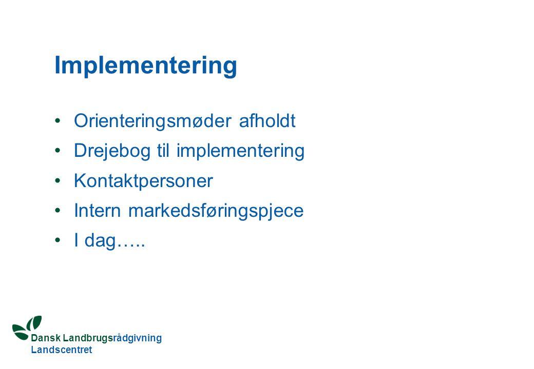 Dansk Landbrugsrådgivning Landscentret Implementering Orienteringsmøder afholdt Drejebog til implementering Kontaktpersoner Intern markedsføringspjece I dag…..