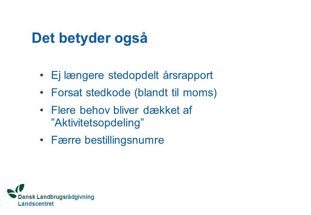 Dansk Landbrugsrådgivning Landscentret Det betyder også Ej længere stedopdelt årsrapport Forsat stedkode (blandt til moms) Flere behov bliver dækket af Aktivitetsopdeling Færre bestillingsnumre