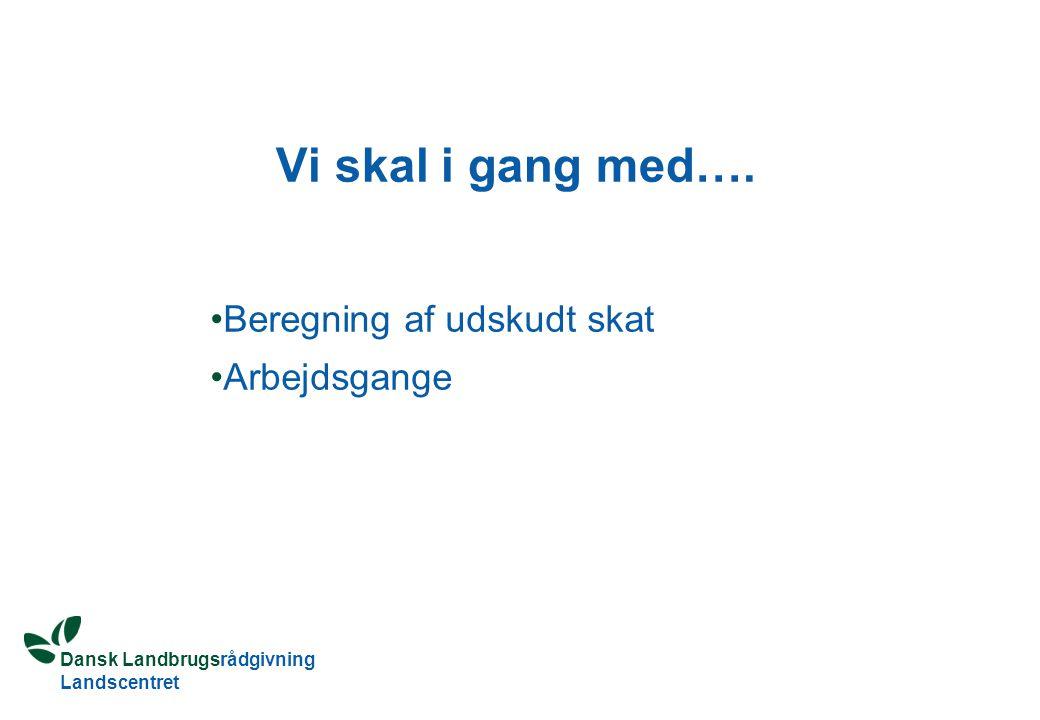Dansk Landbrugsrådgivning Landscentret Vi skal i gang med…. Beregning af udskudt skat Arbejdsgange
