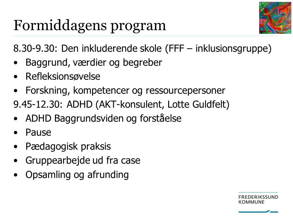 Formiddagens program 8.30-9.30: Den inkluderende skole (FFF – inklusionsgruppe) Baggrund, værdier og begreber Refleksionsøvelse Forskning, kompetencer og ressourcepersoner 9.45-12.30: ADHD (AKT-konsulent, Lotte Guldfelt) ADHD Baggrundsviden og forståelse Pause Pædagogisk praksis Gruppearbejde ud fra case Opsamling og afrunding