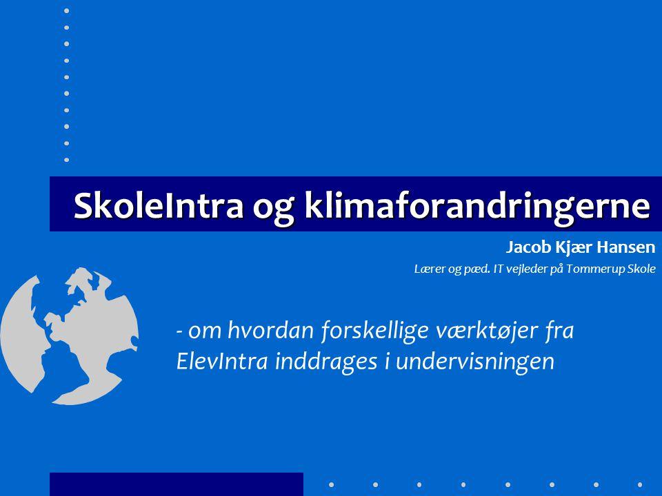SkoleIntra og klimaforandringerne - om hvordan forskellige værktøjer fra ElevIntra inddrages i undervisningen Jacob Kjær Hansen Lærer og pæd.