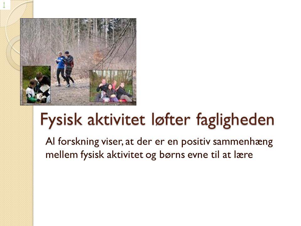 Fysisk aktivitet løfter fagligheden Al forskning viser, at der er en positiv sammenhæng mellem fysisk aktivitet og børns evne til at lære !