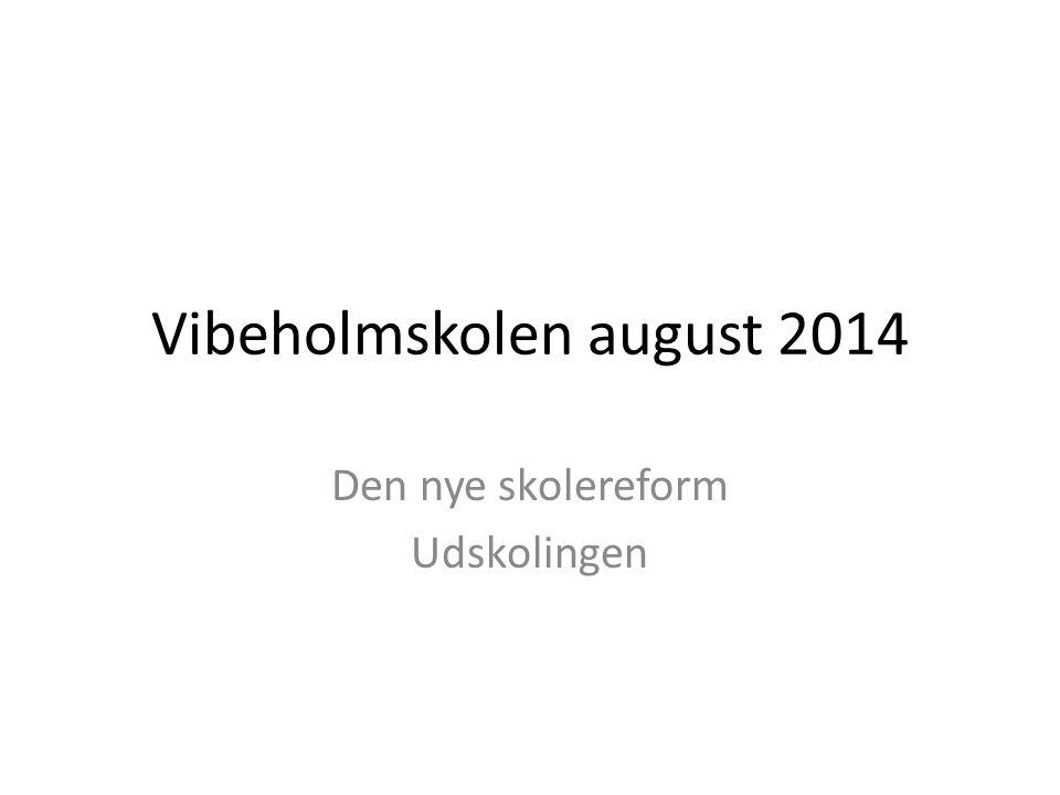 Vibeholmskolen august 2014 Den nye skolereform Udskolingen