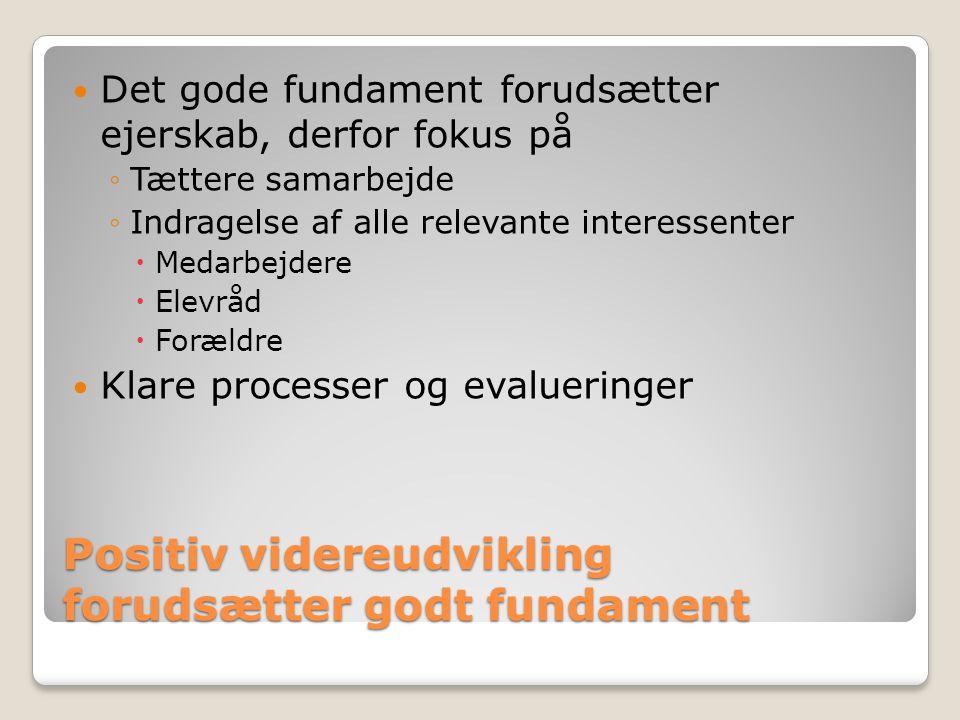 Positiv videreudvikling forudsætter godt fundament Det gode fundament forudsætter ejerskab, derfor fokus på ◦Tættere samarbejde ◦Indragelse af alle relevante interessenter  Medarbejdere  Elevråd  Forældre Klare processer og evalueringer