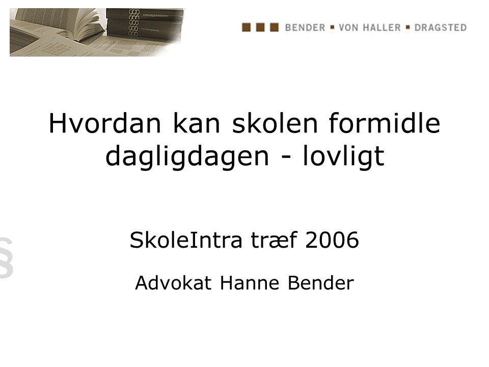 Hvordan kan skolen formidle dagligdagen - lovligt SkoleIntra træf 2006 Advokat Hanne Bender