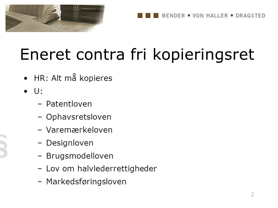 2 Eneret contra fri kopieringsret HR: Alt må kopieres U: –Patentloven –Ophavsretsloven –Varemærkeloven –Designloven –Brugsmodelloven –Lov om halvlederrettigheder –Markedsføringsloven