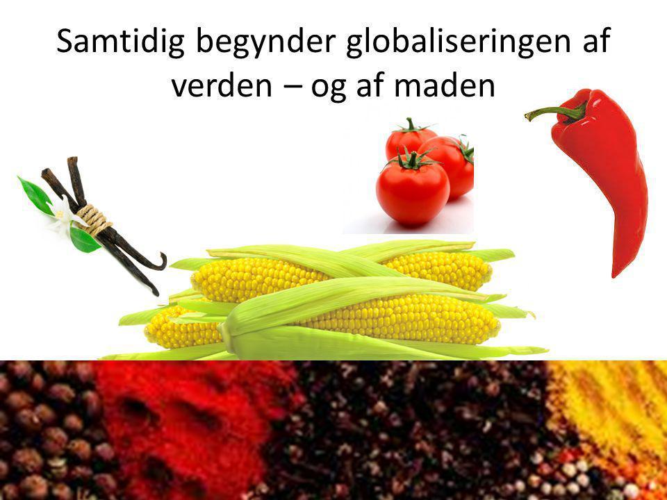 Samtidig begynder globaliseringen af verden – og af maden