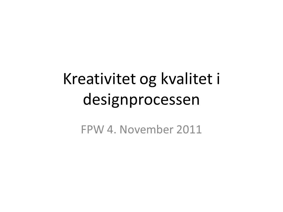 Kreativitet og kvalitet i designprocessen FPW 4. November 2011