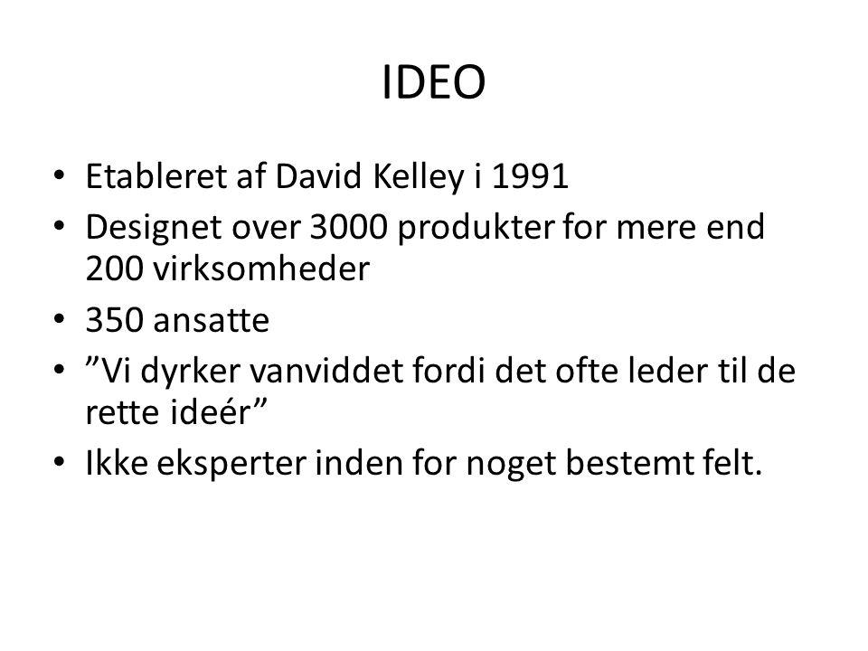 IDEO Etableret af David Kelley i 1991 Designet over 3000 produkter for mere end 200 virksomheder 350 ansatte Vi dyrker vanviddet fordi det ofte leder til de rette ideér Ikke eksperter inden for noget bestemt felt.