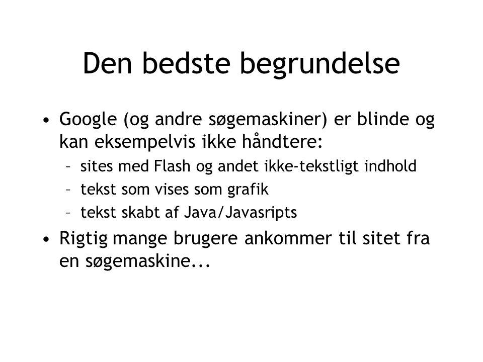 Den bedste begrundelse Google (og andre søgemaskiner) er blinde og kan eksempelvis ikke håndtere: –sites med Flash og andet ikke-tekstligt indhold –tekst som vises som grafik –tekst skabt af Java/Javasripts Rigtig mange brugere ankommer til sitet fra en søgemaskine...