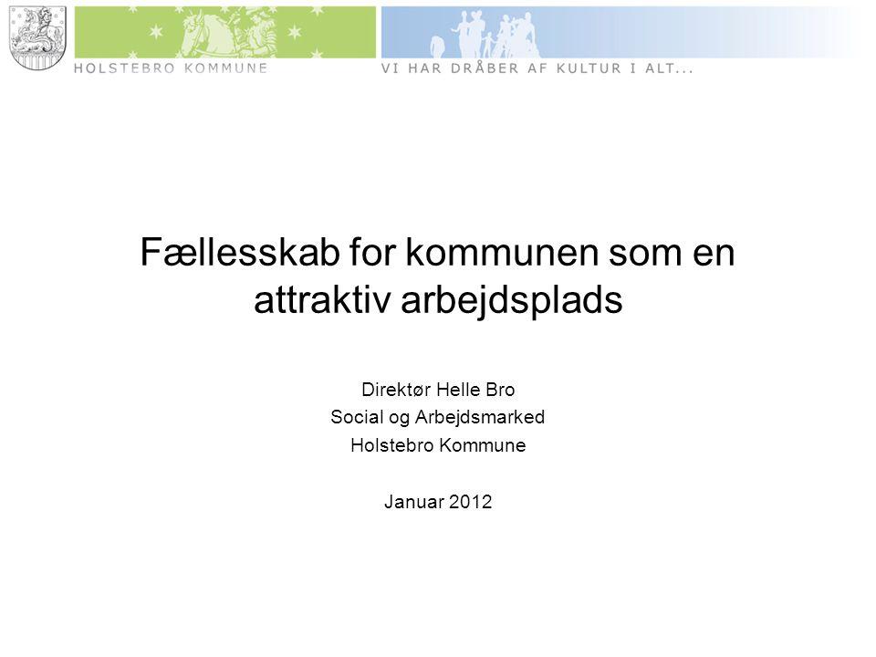 Fællesskab for kommunen som en attraktiv arbejdsplads Direktør Helle Bro Social og Arbejdsmarked Holstebro Kommune Januar 2012