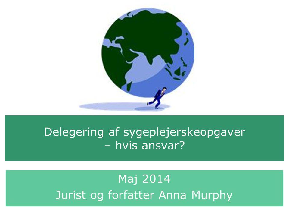 Delegering af sygeplejerskeopgaver – hvis ansvar? Maj 2014 Jurist og forfatter Anna Murphy