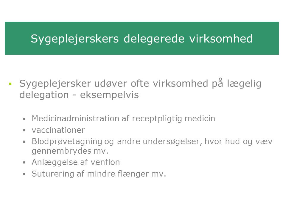 Sygeplejerskers delegerede virksomhed  Sygeplejersker udøver ofte virksomhed på lægelig delegation - eksempelvis  Medicinadministration af receptpligtig medicin  vaccinationer  Blodprøvetagning og andre undersøgelser, hvor hud og væv gennembrydes mv.