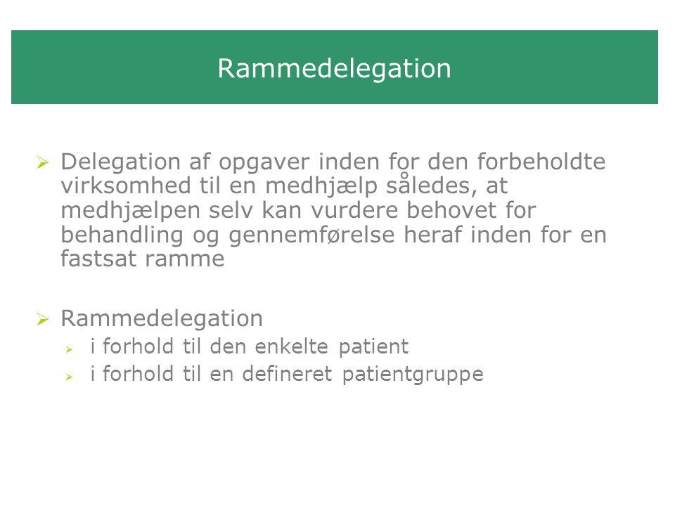 Rammedelegation  Delegation af opgaver inden for den forbeholdte virksomhed til en medhjælp således, at medhjælpen selv kan vurdere behovet for behandling og gennemførelse heraf inden for en fastsat ramme  Rammedelegation  i forhold til den enkelte patient  i forhold til en defineret patientgruppe