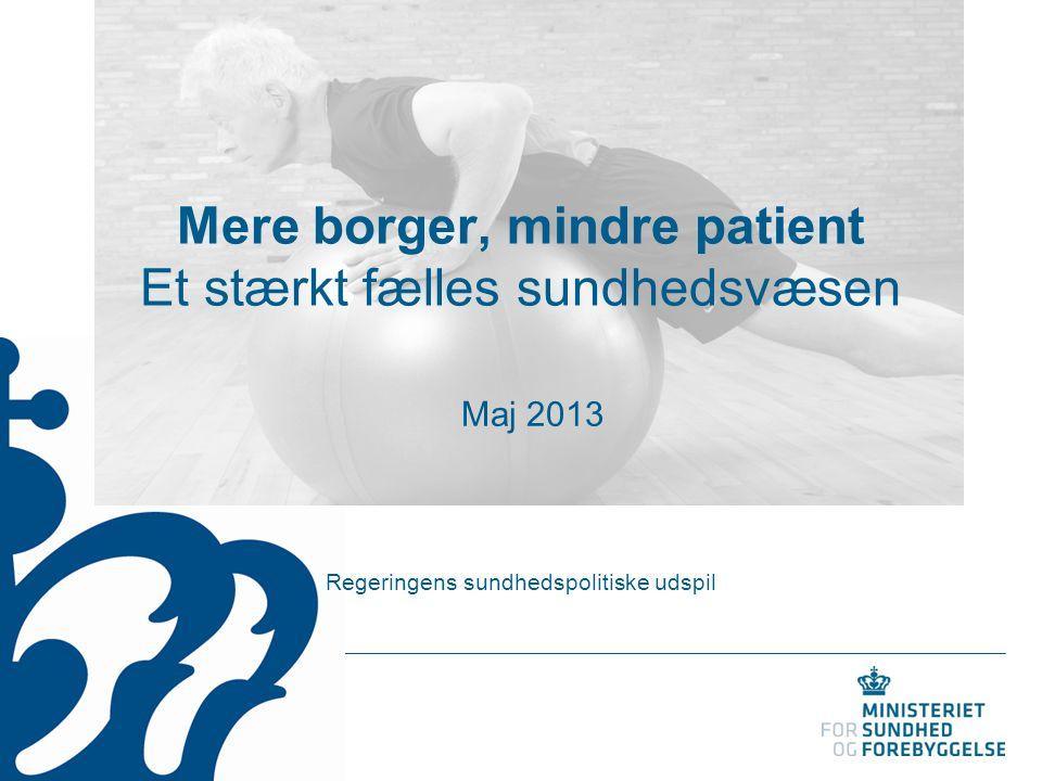 Mere borger, mindre patient Et stærkt fælles sundhedsvæsen Regeringens sundhedspolitiske udspil Maj 2013