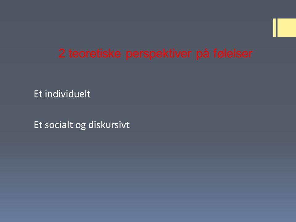 2 teoretiske perspektiver på følelser Et individuelt Et socialt og diskursivt