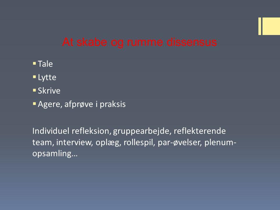 At skabe og rumme dissensus  Tale  Lytte  Skrive  Agere, afprøve i praksis Individuel refleksion, gruppearbejde, reflekterende team, interview, oplæg, rollespil, par-øvelser, plenum- opsamling…