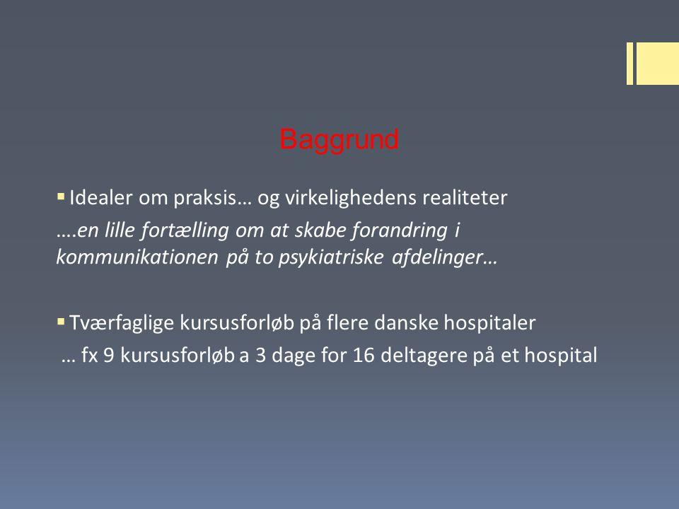 Baggrund  Idealer om praksis… og virkelighedens realiteter ….en lille fortælling om at skabe forandring i kommunikationen på to psykiatriske afdelinger…  Tværfaglige kursusforløb på flere danske hospitaler … fx 9 kursusforløb a 3 dage for 16 deltagere på et hospital