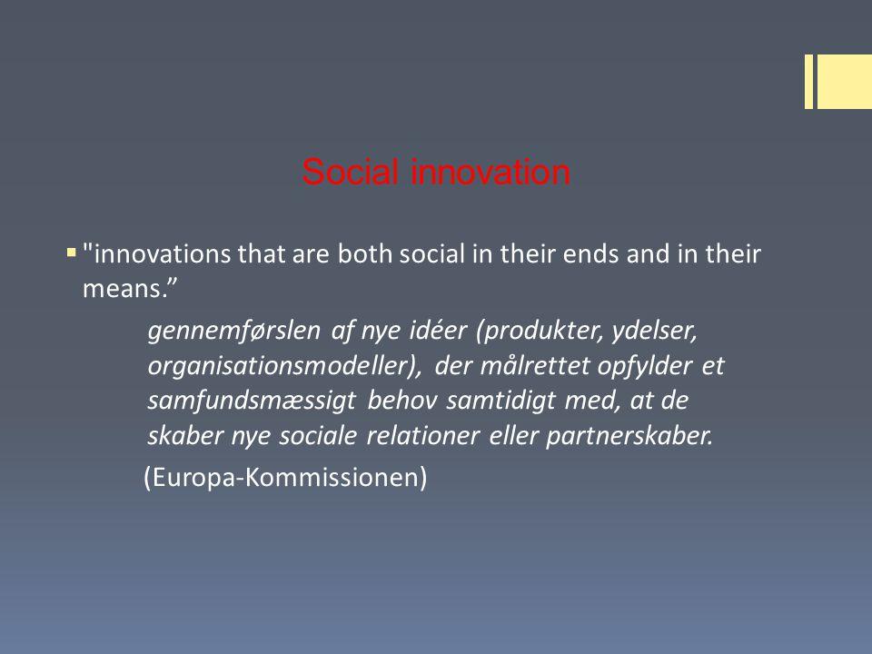 Social innovation  innovations that are both social in their ends and in their means. gennemførslen af nye idéer (produkter, ydelser, organisationsmodeller), der målrettet opfylder et samfundsmæssigt behov samtidigt med, at de skaber nye sociale relationer eller partnerskaber.