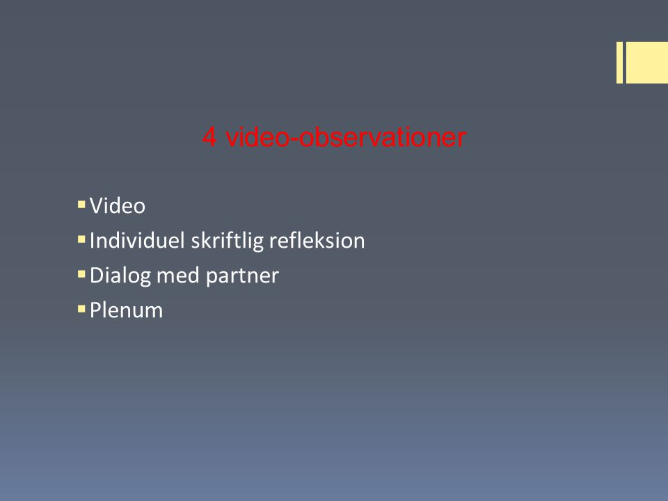 4 video-observationer  Video  Individuel skriftlig refleksion  Dialog med partner  Plenum