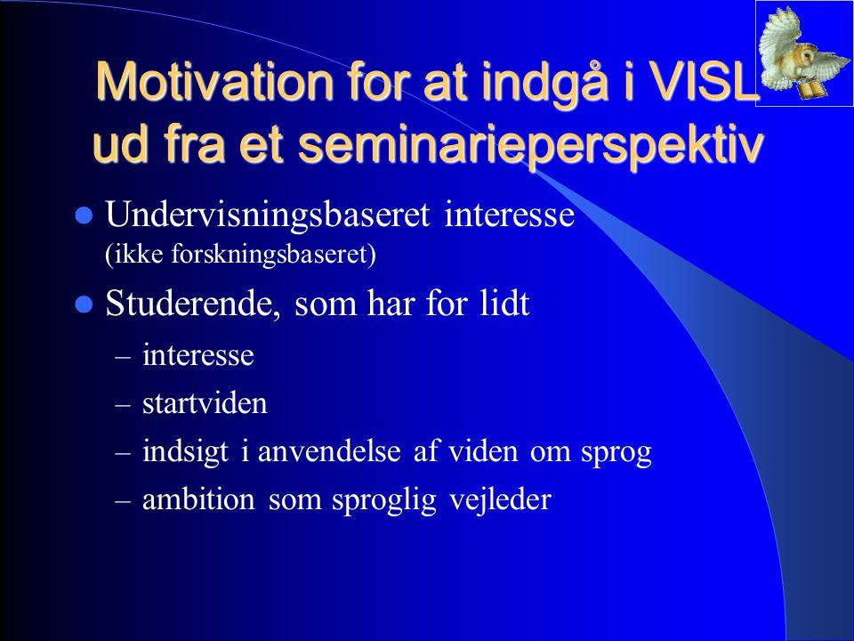 Motivation for at indgå i VISL ud fra et seminarieperspektiv Undervisningsbaseret interesse (ikke forskningsbaseret) Studerende, som har for lidt – interesse – startviden – indsigt i anvendelse af viden om sprog – ambition som sproglig vejleder