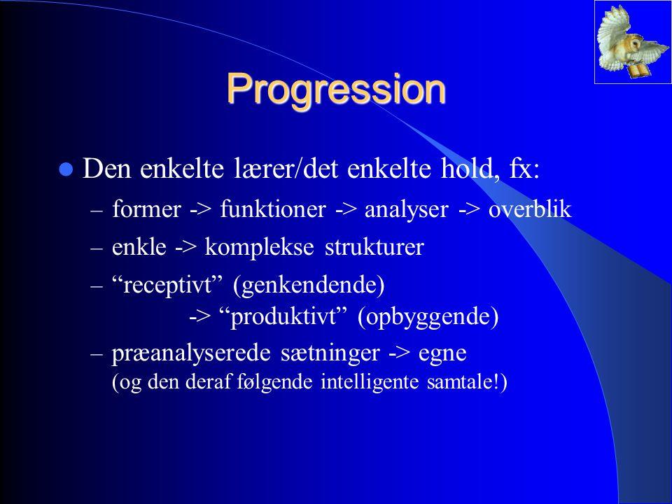 Progression Den enkelte lærer/det enkelte hold, fx: – former -> funktioner -> analyser -> overblik – enkle -> komplekse strukturer – receptivt (genkendende) -> produktivt (opbyggende) – præanalyserede sætninger -> egne (og den deraf følgende intelligente samtale!)