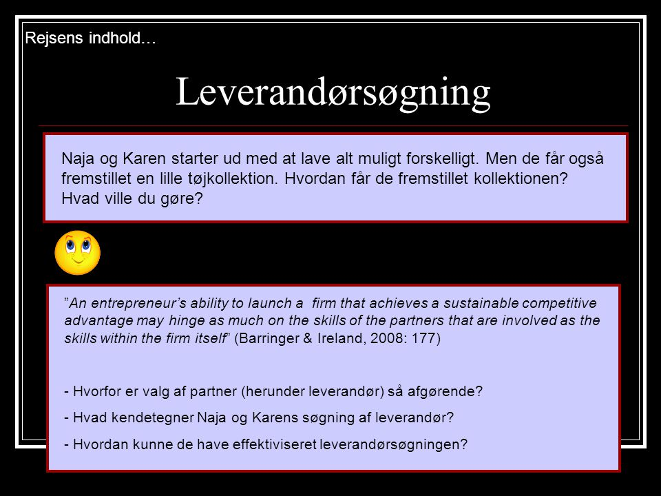 Leverandørsøgning Rejsens indhold… An entrepreneur's ability to launch a firm that achieves a sustainable competitive advantage may hinge as much on the skills of the partners that are involved as the skills within the firm itself (Barringer & Ireland, 2008: 177) - Hvorfor er valg af partner (herunder leverandør) så afgørende.