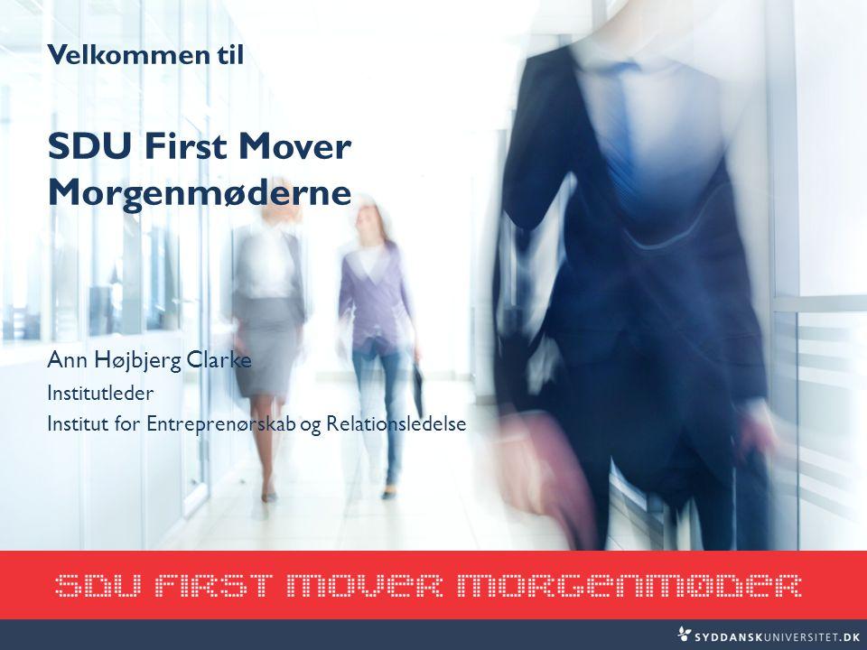 Velkommen til SDU First Mover Morgenmøderne Ann Højbjerg Clarke Institutleder Institut for Entreprenørskab og Relationsledelse