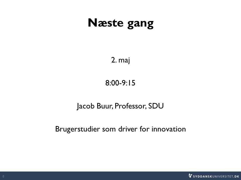 Næste gang 2. maj 8:00-9:15 Jacob Buur, Professor, SDU Brugerstudier som driver for innovation 8