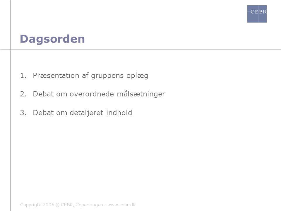 Copyright 2006 © CEBR, Copenhagen - www.cebr.dk Dagsorden 1.Præsentation af gruppens oplæg 2.Debat om overordnede målsætninger 3.Debat om detaljeret indhold