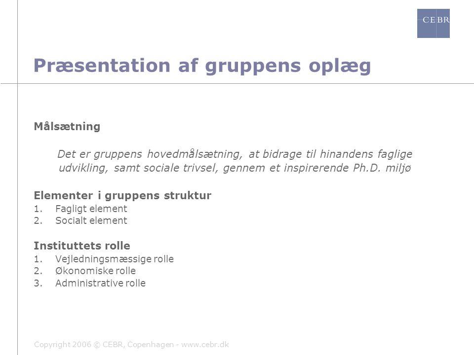 Copyright 2006 © CEBR, Copenhagen - www.cebr.dk Præsentation af gruppens oplæg Målsætning Det er gruppens hovedmålsætning, at bidrage til hinandens faglige udvikling, samt sociale trivsel, gennem et inspirerende Ph.D.