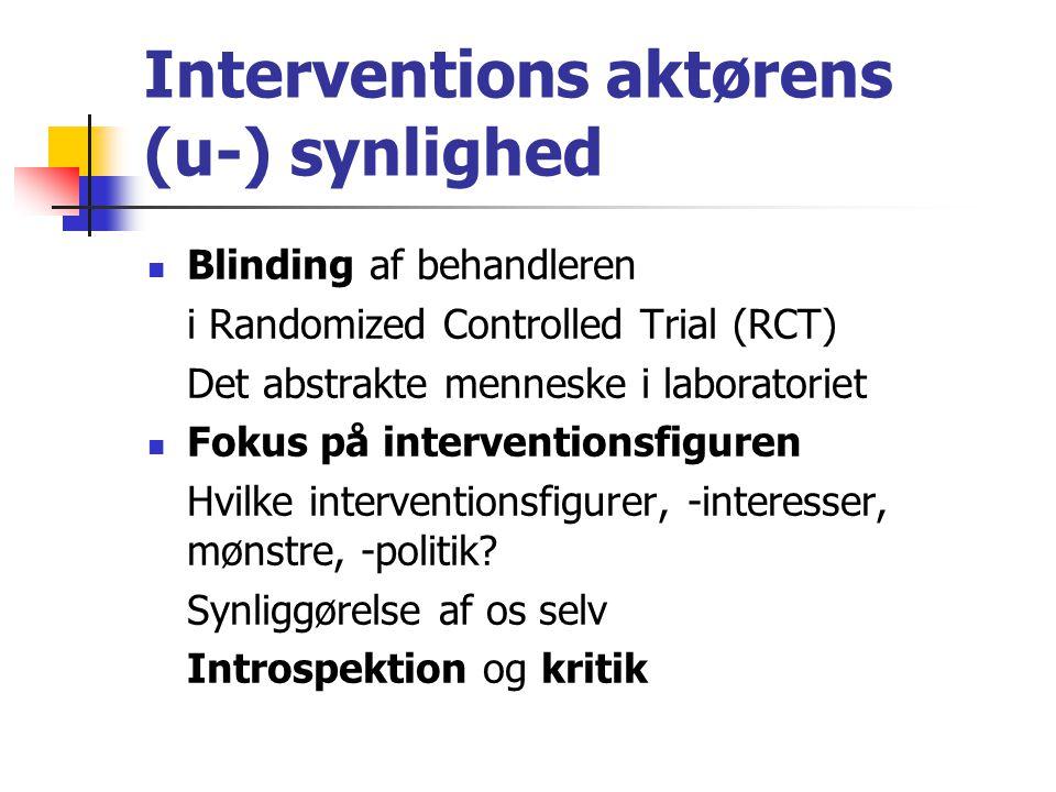 Interventions aktørens (u-) synlighed Blinding af behandleren i Randomized Controlled Trial (RCT) Det abstrakte menneske i laboratoriet Fokus på interventionsfiguren Hvilke interventionsfigurer, -interesser, mønstre, -politik.
