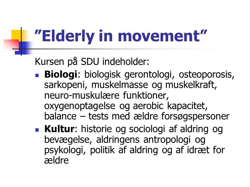 Elderly in movement Kursen på SDU indeholder: Biologi: biologisk gerontologi, osteoporosis, sarkopeni, muskelmasse og muskelkraft, neuro-muskulære funktioner, oxygenoptagelse og aerobic kapacitet, balance – tests med ældre forsøgspersoner Kultur: historie og sociologi af aldring og bevægelse, aldringens antropologi og psykologi, politik af aldring og af idræt for ældre
