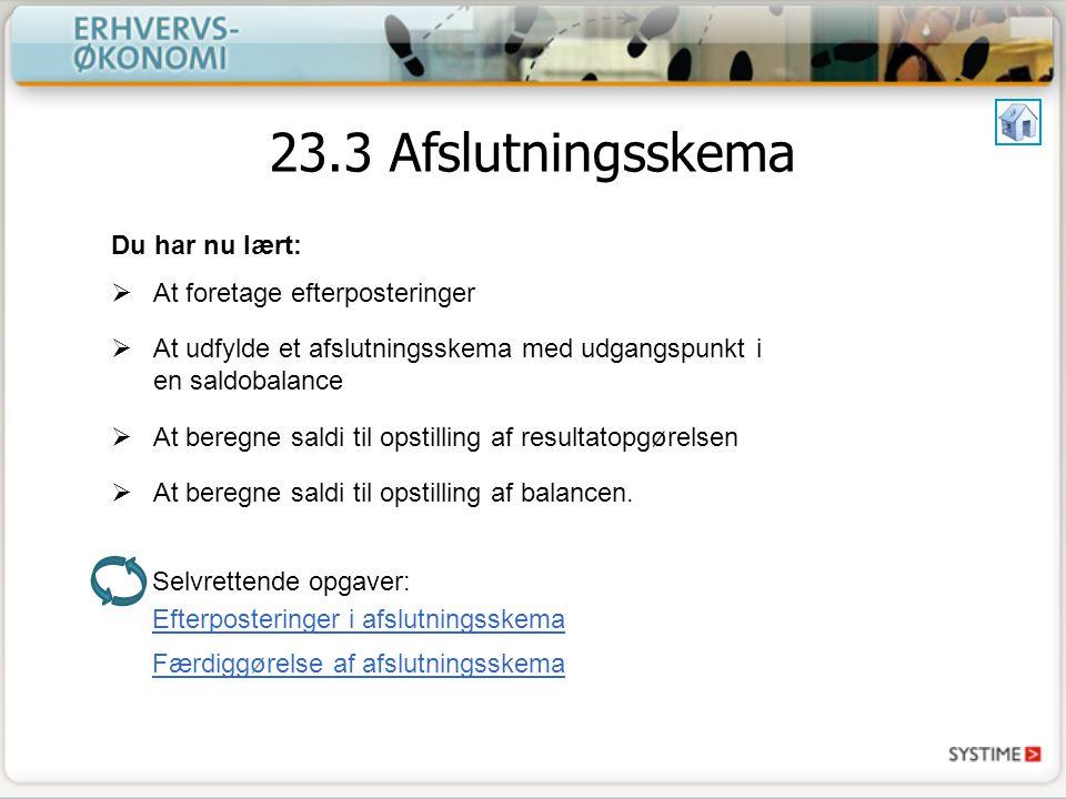 Selvrettende opgaver: 23.3 Afslutningsskema Du har nu lært:  At foretage efterposteringer  At udfylde et afslutningsskema med udgangspunkt i en saldobalance  At beregne saldi til opstilling af resultatopgørelsen  At beregne saldi til opstilling af balancen.
