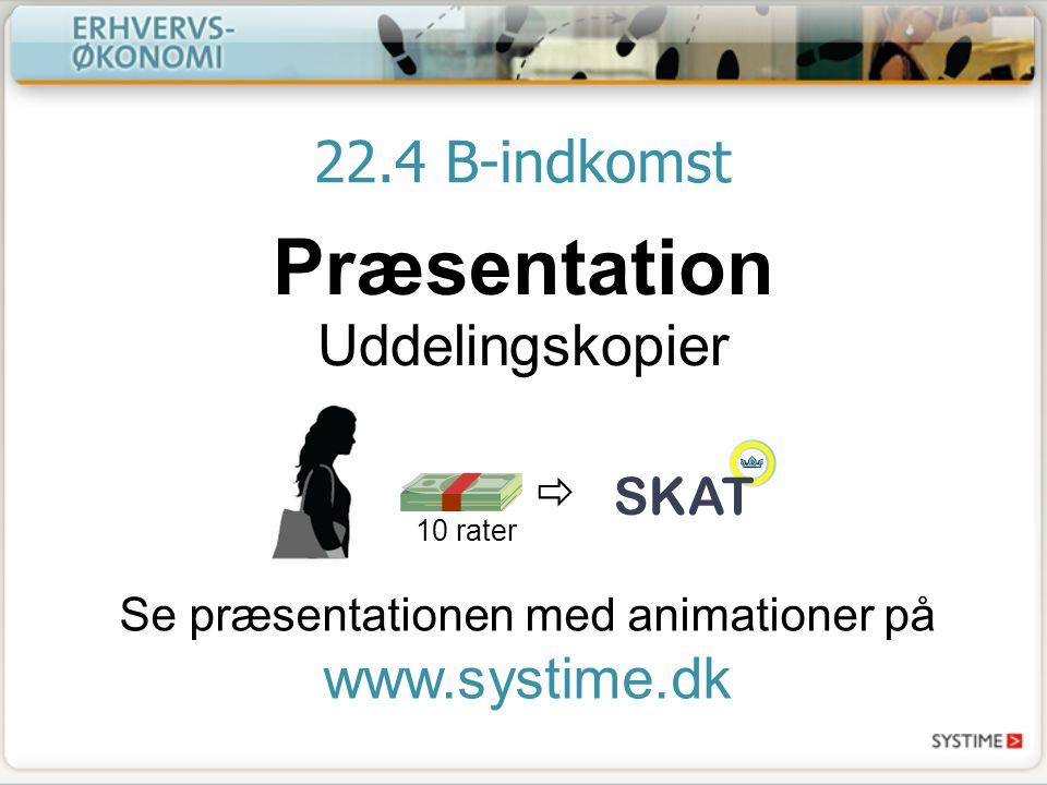 22.4 B-indkomst Præsentation Uddelingskopier Se præsentationen med animationer på www.systime.dk SKAT  10 rater