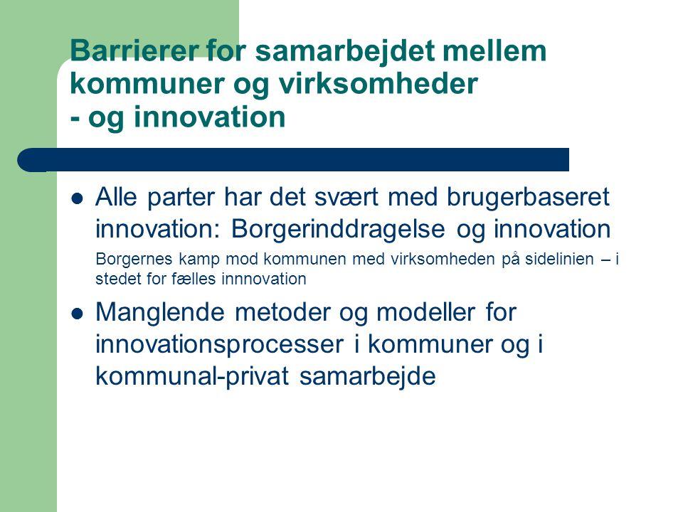Barrierer for samarbejdet mellem kommuner og virksomheder - og innovation Alle parter har det svært med brugerbaseret innovation: Borgerinddragelse og innovation Borgernes kamp mod kommunen med virksomheden på sidelinien – i stedet for fælles innnovation Manglende metoder og modeller for innovationsprocesser i kommuner og i kommunal-privat samarbejde