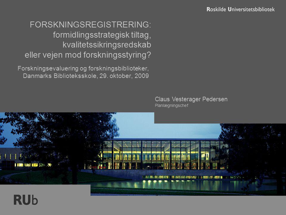 Claus Vesterager Pedersen Planlægningschef FORSKNINGSREGISTRERING: formidlingsstrategisk tiltag, kvalitetssikringsredskab eller vejen mod forskningsstyring.