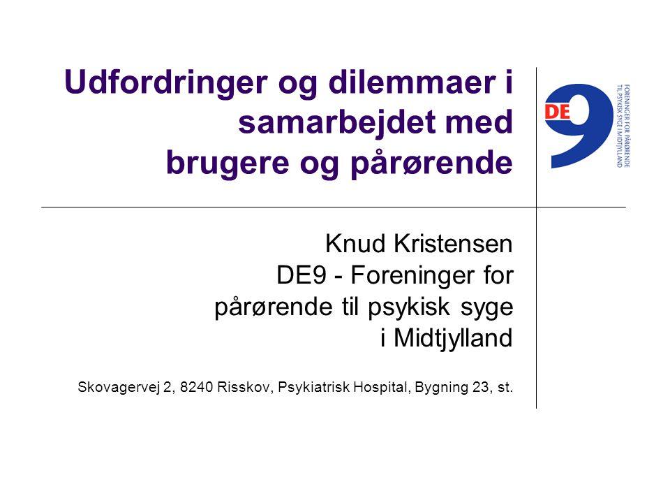 Udfordringer og dilemmaer i samarbejdet med brugere og pårørende Knud Kristensen DE9 - Foreninger for pårørende til psykisk syge i Midtjylland Skovagervej 2, 8240 Risskov, Psykiatrisk Hospital, Bygning 23, st.