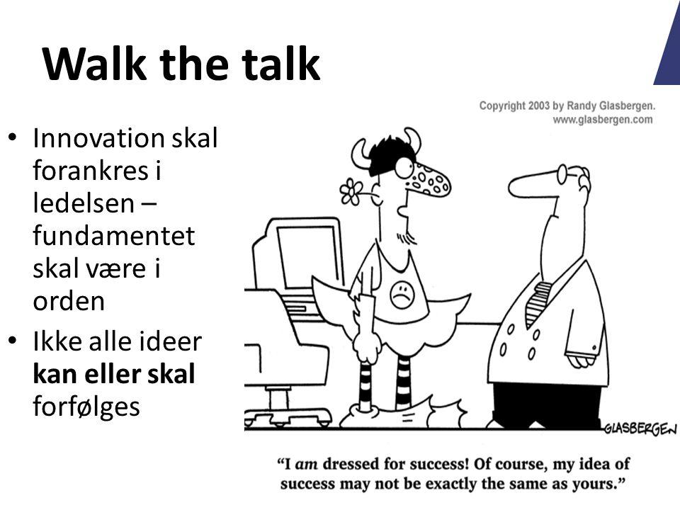 Walk the talk Innovation skal forankres i ledelsen – fundamentet skal være i orden Ikke alle ideer kan eller skal forfølges