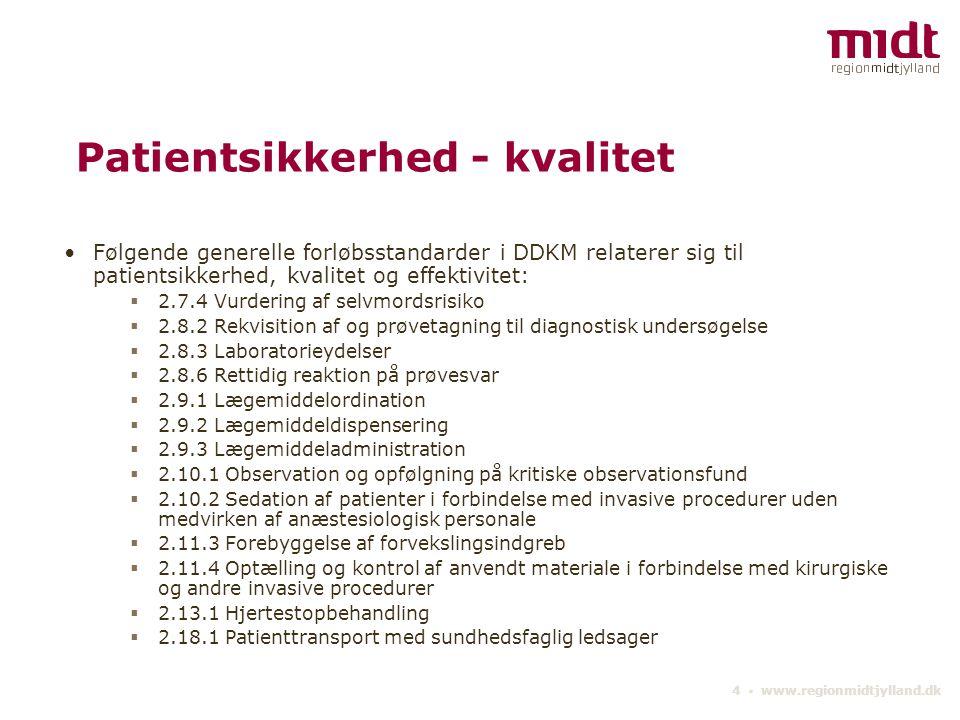 4 ▪ www.regionmidtjylland.dk Patientsikkerhed - kvalitet Følgende generelle forløbsstandarder i DDKM relaterer sig til patientsikkerhed, kvalitet og effektivitet:  2.7.4 Vurdering af selvmordsrisiko  2.8.2 Rekvisition af og prøvetagning til diagnostisk undersøgelse  2.8.3 Laboratorieydelser  2.8.6 Rettidig reaktion på prøvesvar  2.9.1 Lægemiddelordination  2.9.2 Lægemiddeldispensering  2.9.3 Lægemiddeladministration  2.10.1 Observation og opfølgning på kritiske observationsfund  2.10.2 Sedation af patienter i forbindelse med invasive procedurer uden medvirken af anæstesiologisk personale  2.11.3 Forebyggelse af forvekslingsindgreb  2.11.4 Optælling og kontrol af anvendt materiale i forbindelse med kirurgiske og andre invasive procedurer  2.13.1 Hjertestopbehandling  2.18.1 Patienttransport med sundhedsfaglig ledsager