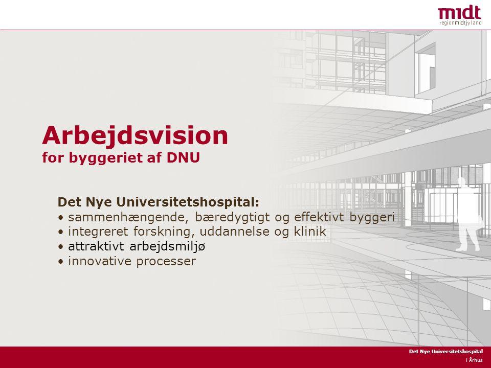 Det Nye Universitetshospital i Århus Arbejdsvision for byggeriet af DNU Det Nye Universitetshospital: sammenhængende, bæredygtigt og effektivt byggeri integreret forskning, uddannelse og klinik attraktivt arbejdsmiljø innovative processer