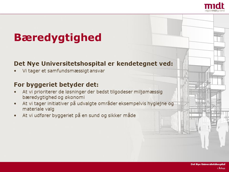 Det Nye Universitetshospital i Århus Bæredygtighed Det Nye Universitetshospital er kendetegnet ved: Vi tager et samfundsmæssigt ansvar For byggeriet betyder det: At vi prioriterer de løsninger der bedst tilgodeser miljømæssig bæredygtighed og økonomi At vi tager initiativer på udvalgte områder eksempelvis hygiejne og materiale valg At vi udfører byggeriet på en sund og sikker måde
