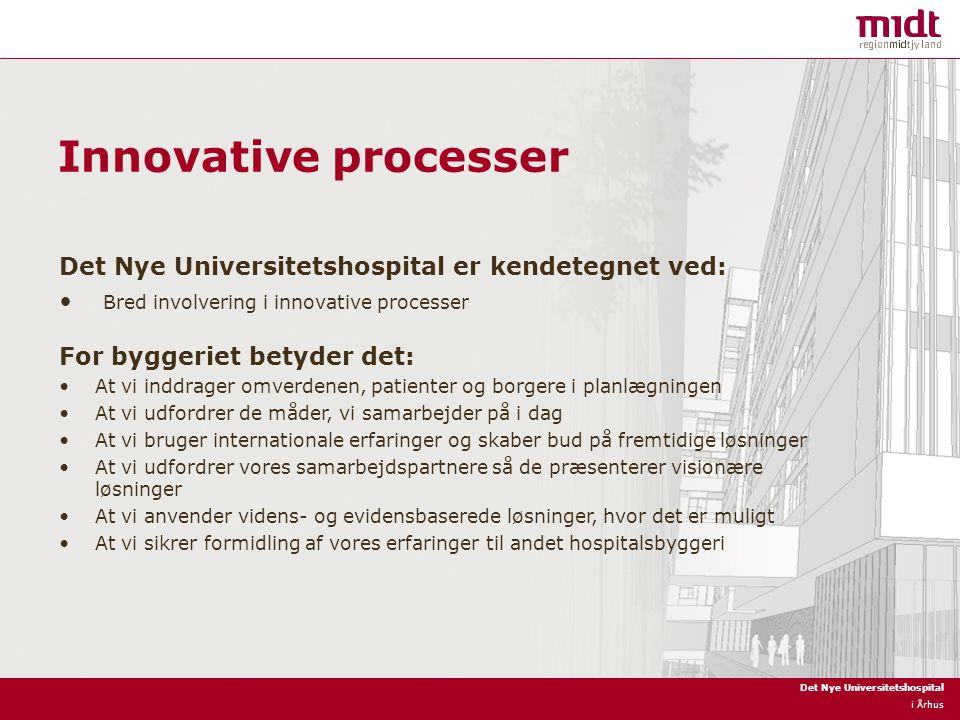 Det Nye Universitetshospital i Århus Innovative processer Det Nye Universitetshospital er kendetegnet ved: Bred involvering i innovative processer For byggeriet betyder det: At vi inddrager omverdenen, patienter og borgere i planlægningen At vi udfordrer de måder, vi samarbejder på i dag At vi bruger internationale erfaringer og skaber bud på fremtidige løsninger At vi udfordrer vores samarbejdspartnere så de præsenterer visionære løsninger At vi anvender videns- og evidensbaserede løsninger, hvor det er muligt At vi sikrer formidling af vores erfaringer til andet hospitalsbyggeri