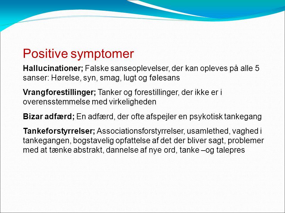 Positive symptomer Hallucinationer; Falske sanseoplevelser, der kan opleves på alle 5 sanser: Hørelse, syn, smag, lugt og følesans Vrangforestillinger; Tanker og forestillinger, der ikke er i overensstemmelse med virkeligheden Bizar adfærd; En adfærd, der ofte afspejler en psykotisk tankegang Tankeforstyrrelser; Associationsforstyrrelser, usamlethed, vaghed i tankegangen, bogstavelig opfattelse af det der bliver sagt, problemer med at tænke abstrakt, dannelse af nye ord, tanke –og talepres