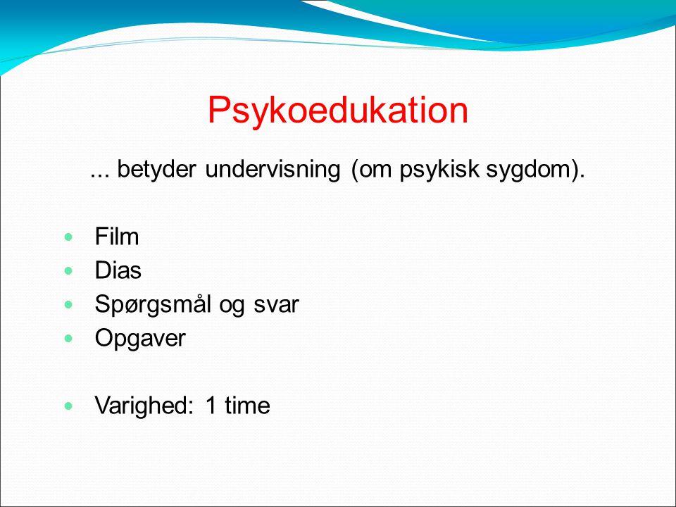 Psykoedukation... betyder undervisning (om psykisk sygdom).