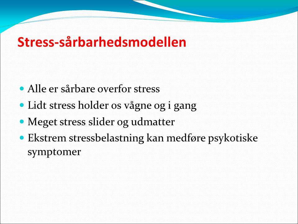 Stress-sårbarhedsmodellen Alle er sårbare overfor stress Lidt stress holder os vågne og i gang Meget stress slider og udmatter Ekstrem stressbelastning kan medføre psykotiske symptomer