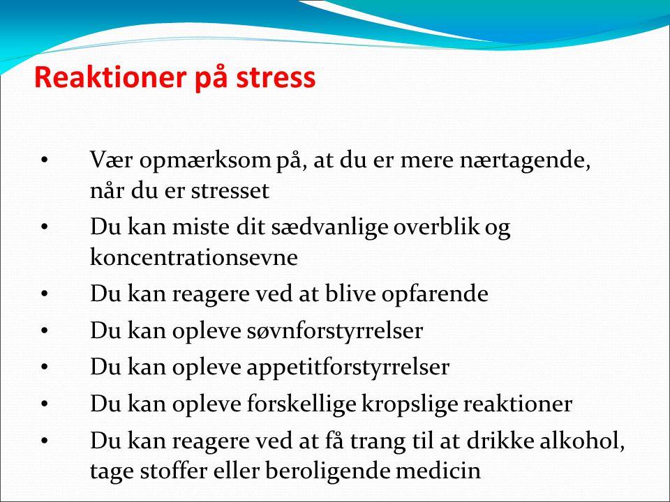 Reaktioner på stress Vær opmærksom på, at du er mere nærtagende, når du er stresset Du kan miste dit sædvanlige overblik og koncentrationsevne Du kan reagere ved at blive opfarende Du kan opleve søvnforstyrrelser Du kan opleve appetitforstyrrelser Du kan opleve forskellige kropslige reaktioner Du kan reagere ved at få trang til at drikke alkohol, tage stoffer eller beroligende medicin